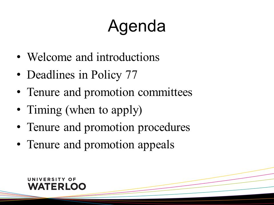 Agenda Welcome and introductions Deadlines in Policy 77 Tenure and promotion committees Timing (when to apply) Tenure and promotion procedures Tenure and promotion appeals