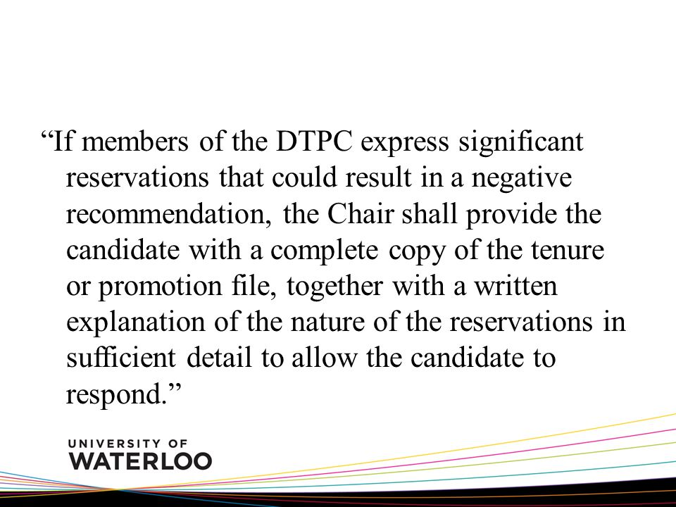 If members of the DTPC express significant reservations that could result in a negative recommendation, the Chair shall provide the candidate with a complete copy of the tenure or promotion file, together with a written explanation of the nature of the reservations in sufficient detail to allow the candidate to respond.