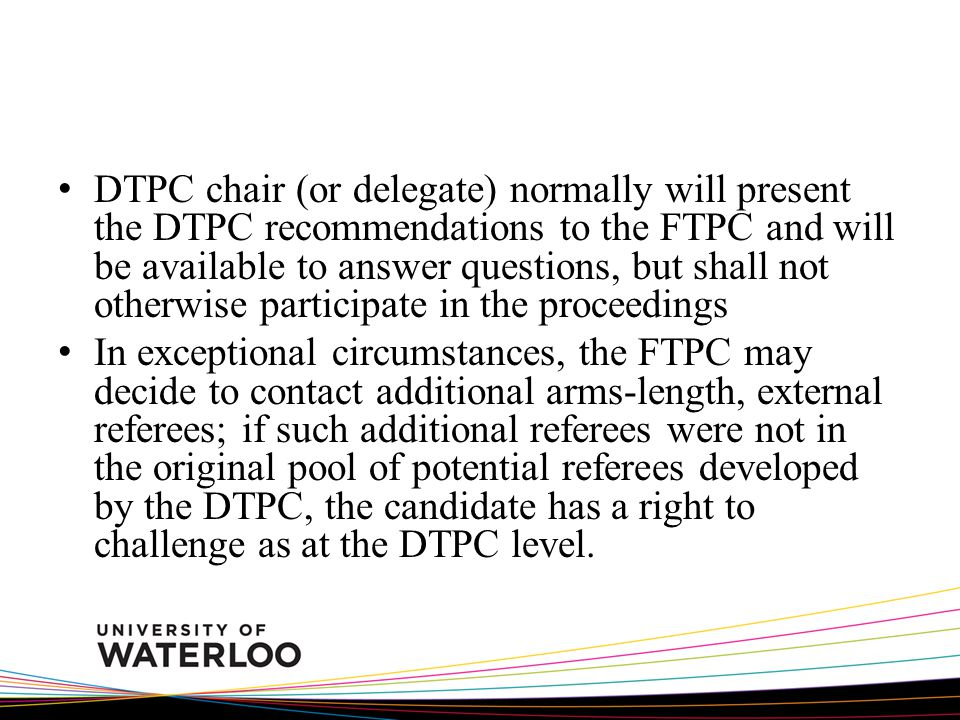 DTPC chair (or delegate) normally will present the DTPC recommendations to the FTPC and will be available to answer questions, but shall not otherwise participate in the proceedings In exceptional circumstances, the FTPC may decide to contact additional arms-length, external referees; if such additional referees were not in the original pool of potential referees developed by the DTPC, the candidate has a right to challenge as at the DTPC level.