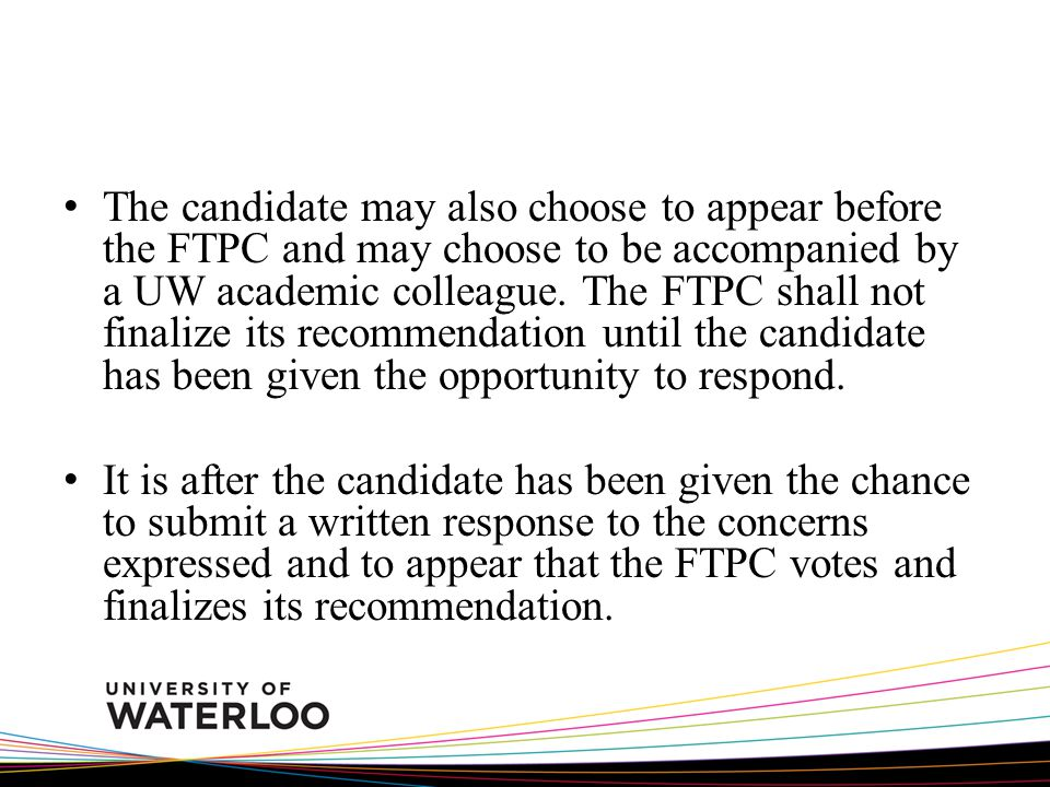 The candidate may also choose to appear before the FTPC and may choose to be accompanied by a UW academic colleague. The FTPC shall not finalize its r