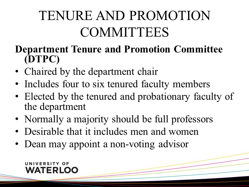 TENURE AND PROMOTION COMMITTEES Department Tenure and Promotion Committee (DTPC) Chaired by the department chair Includes four to six tenured faculty members Elected by the tenured and probationary faculty of the department Normally a majority should be full professors Desirable that it includes men and women Dean may appoint a non-voting advisor