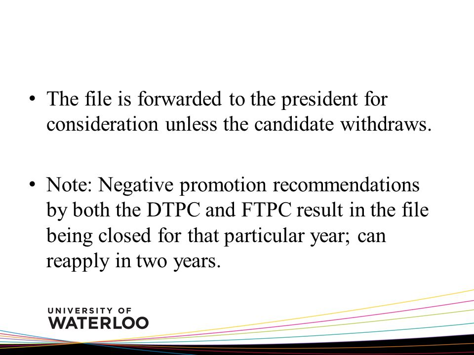 The file is forwarded to the president for consideration unless the candidate withdraws. Note: Negative promotion recommendations by both the DTPC and