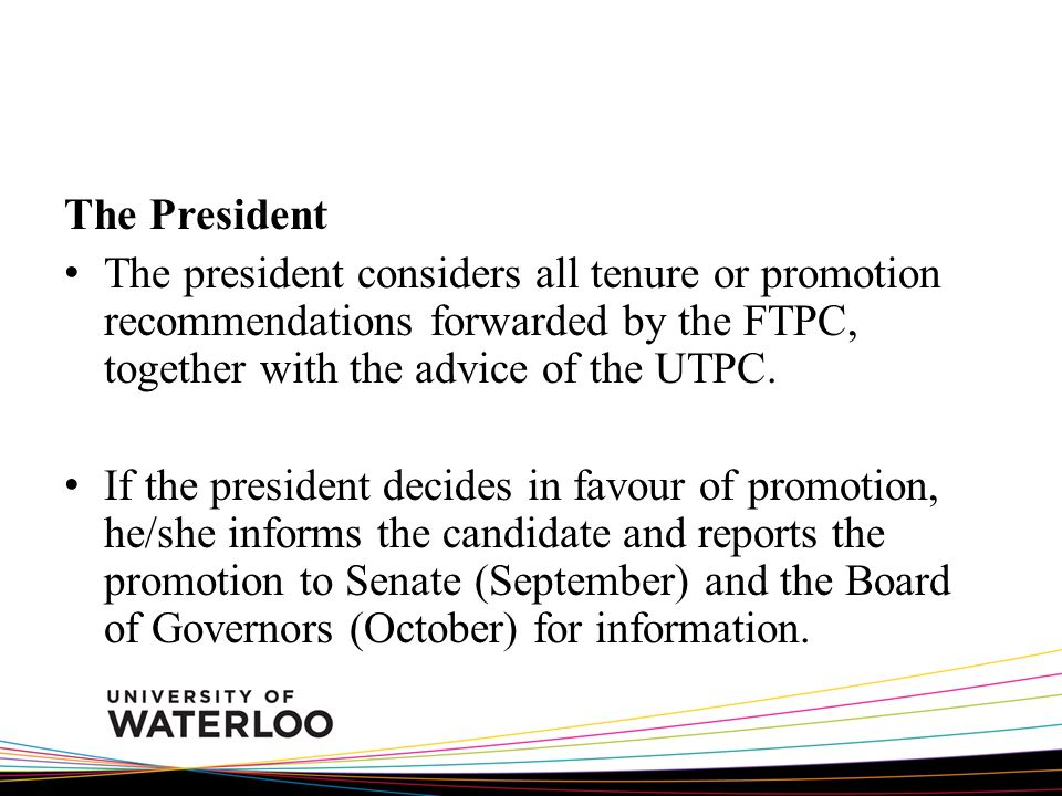 The President The president considers all tenure or promotion recommendations forwarded by the FTPC, together with the advice of the UTPC. If the pres