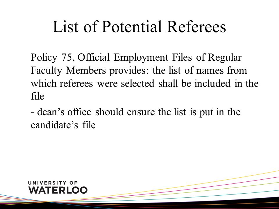 List of Potential Referees Policy 75, Official Employment Files of Regular Faculty Members provides: the list of names from which referees were selected shall be included in the file - deans office should ensure the list is put in the candidates file