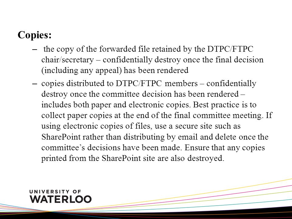 Copies: – the copy of the forwarded file retained by the DTPC/FTPC chair/secretary – confidentially destroy once the final decision (including any appeal) has been rendered – copies distributed to DTPC/FTPC members – confidentially destroy once the committee decision has been rendered – includes both paper and electronic copies.