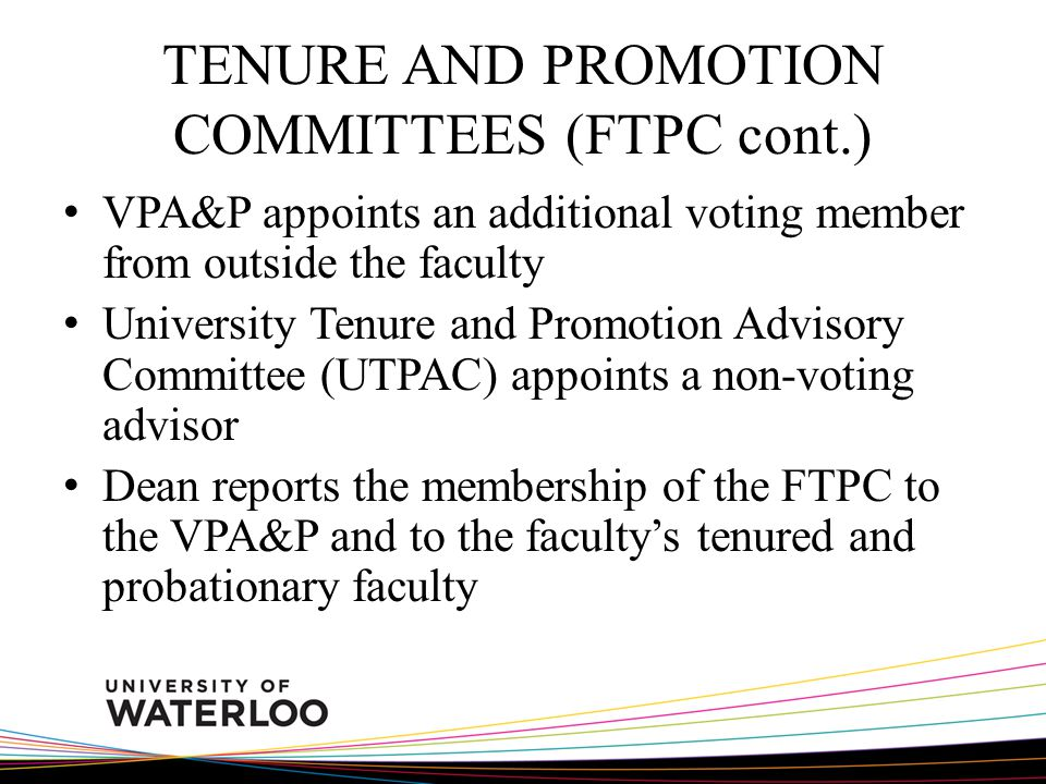 TENURE AND PROMOTION COMMITTEES (FTPC cont.) VPA&P appoints an additional voting member from outside the faculty University Tenure and Promotion Advisory Committee (UTPAC) appoints a non-voting advisor Dean reports the membership of the FTPC to the VPA&P and to the facultys tenured and probationary faculty