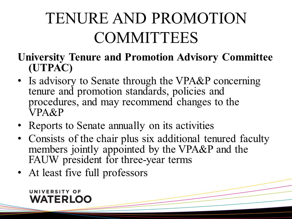 TENURE AND PROMOTION COMMITTEES University Tenure and Promotion Advisory Committee (UTPAC) Is advisory to Senate through the VPA&P concerning tenure and promotion standards, policies and procedures, and may recommend changes to the VPA&P Reports to Senate annually on its activities Consists of the chair plus six additional tenured faculty members jointly appointed by the VPA&P and the FAUW president for three-year terms At least five full professors