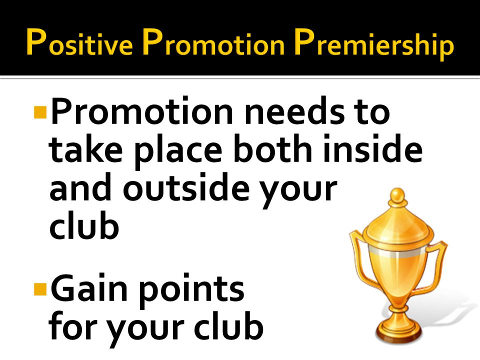 Promotion needs to take place both inside and outside your club Gain points for your club
