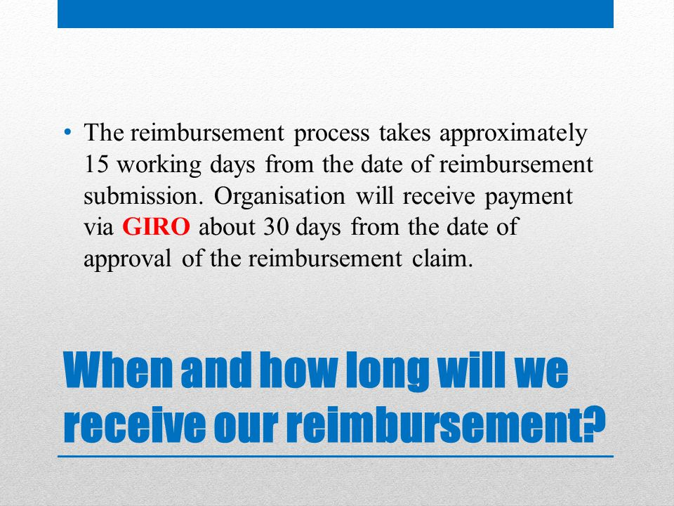 When and how long will we receive our reimbursement.