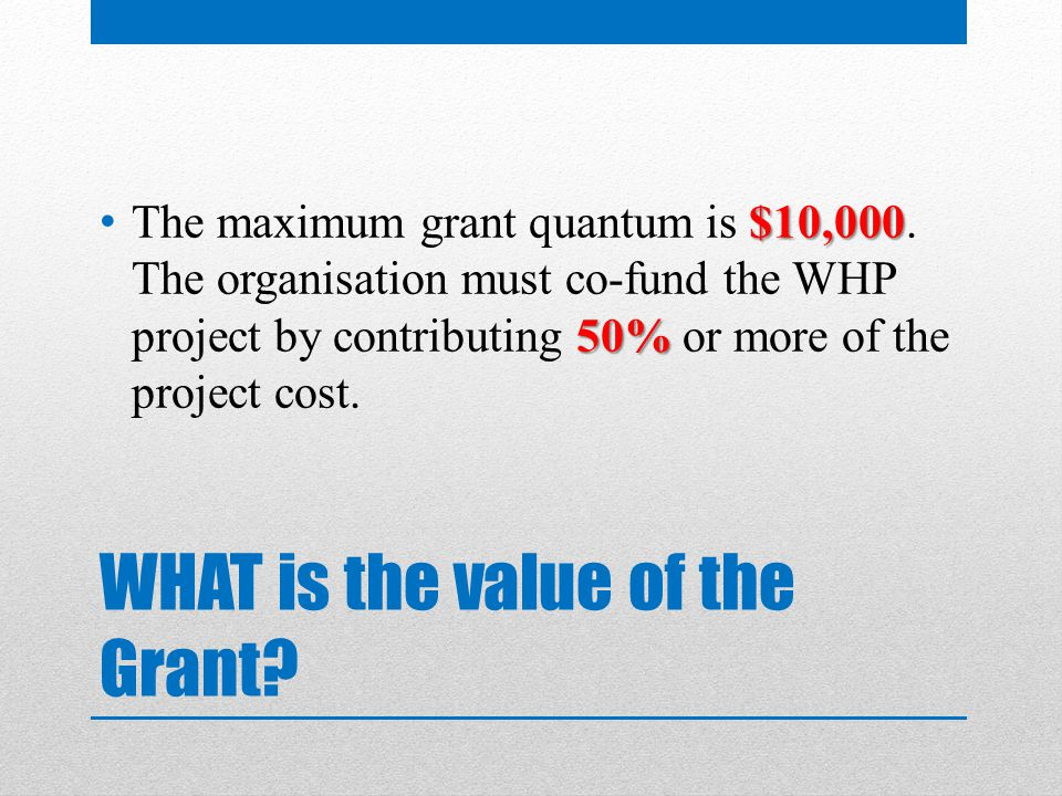 WHAT is the value of the Grant. $10,000 50% The maximum grant quantum is $10,000.