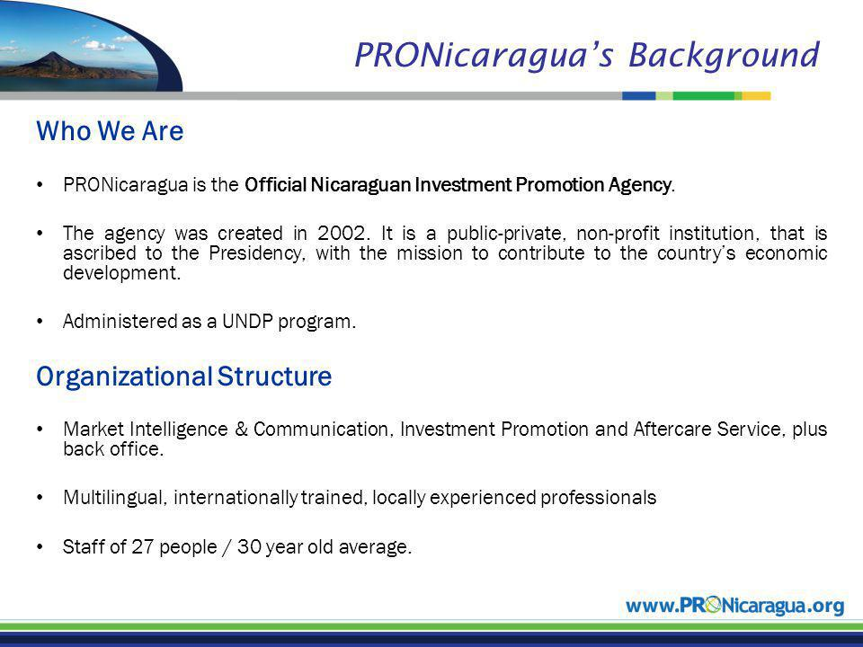 PRONicaraguas Background Who We Are PRONicaragua is the Official Nicaraguan Investment Promotion Agency.