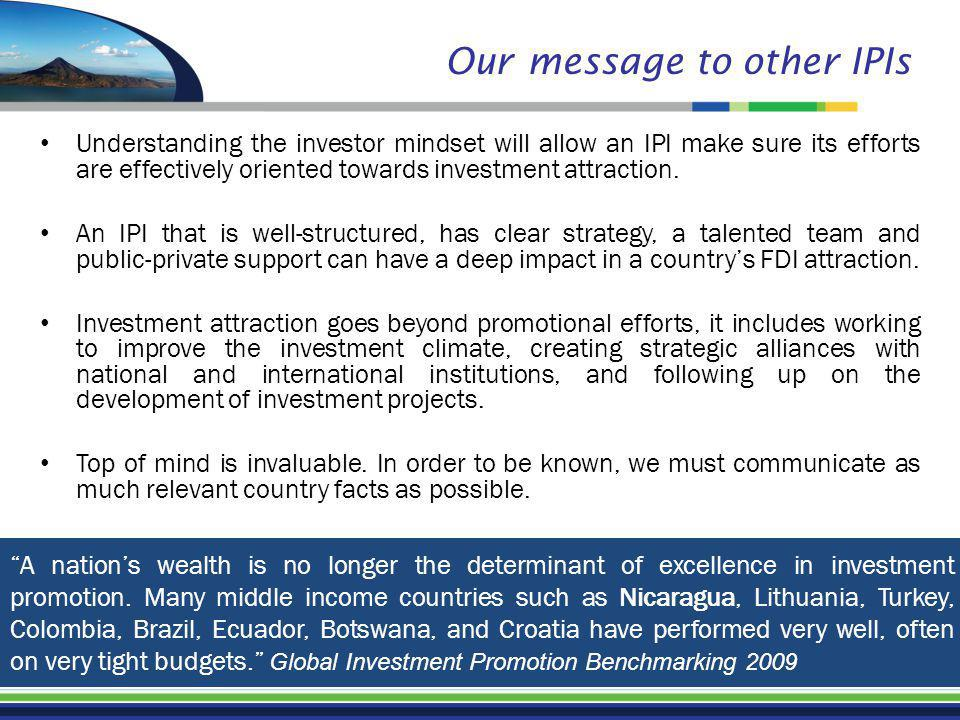 Our message to other IPIs Understanding the investor mindset will allow an IPI make sure its efforts are effectively oriented towards investment attraction.