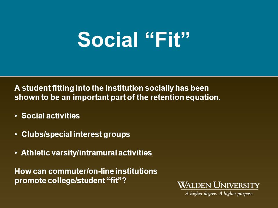 Social Fit A student fitting into the institution socially has been shown to be an important part of the retention equation. Social activities Clubs/s