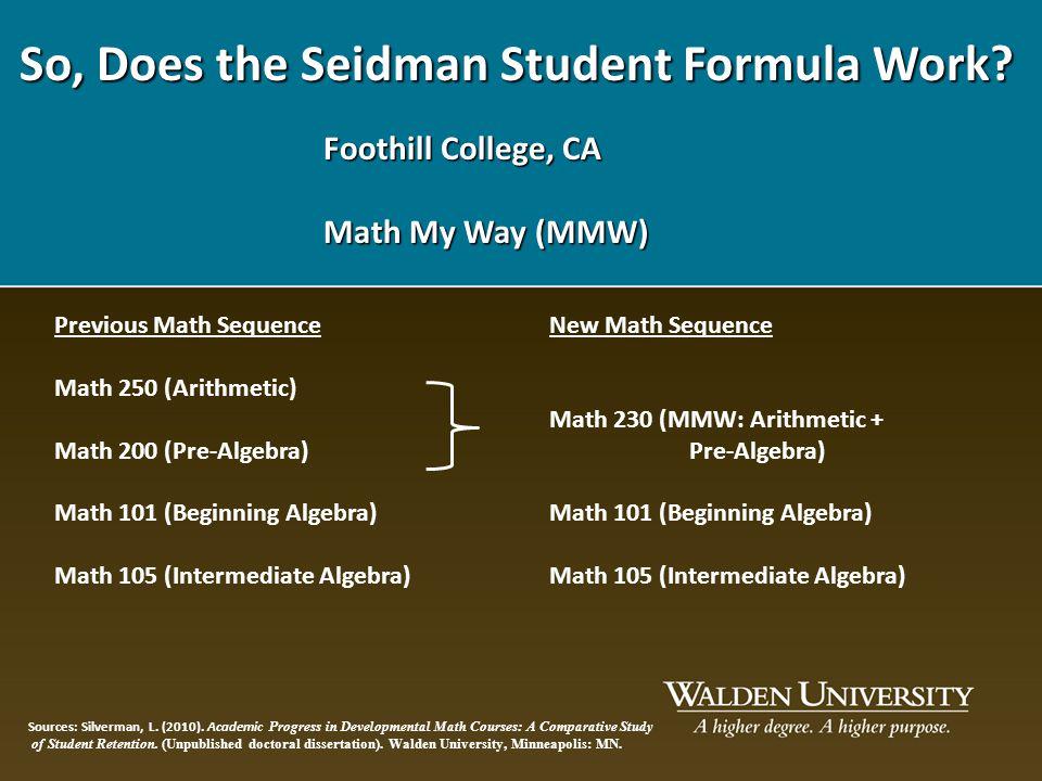 So, Does the Seidman Student Formula Work? Foothill College, CA Math My Way (MMW) Previous Math Sequence Math 250 (Arithmetic) Math 200 (Pre-Algebra)