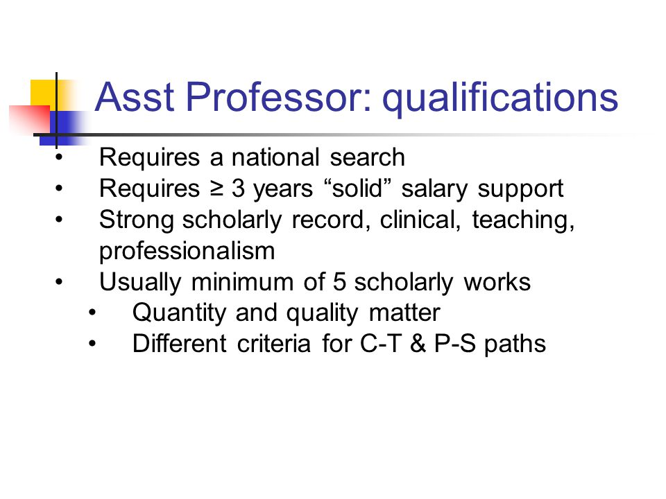 Asst Professor: qualifications Requires a national search Requires 3 years solid salary support Strong scholarly record, clinical, teaching, professionalism Usually minimum of 5 scholarly works Quantity and quality matter Different criteria for C-T & P-S paths