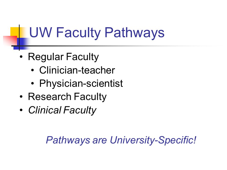 UW Faculty Pathways Regular Faculty Clinician-teacher Physician-scientist Research Faculty Clinical Faculty Pathways are University-Specific!