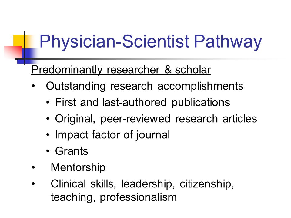 Physician-Scientist Pathway Predominantly researcher & scholar Outstanding research accomplishments First and last-authored publications Original, peer-reviewed research articles Impact factor of journal Grants Mentorship Clinical skills, leadership, citizenship, teaching, professionalism