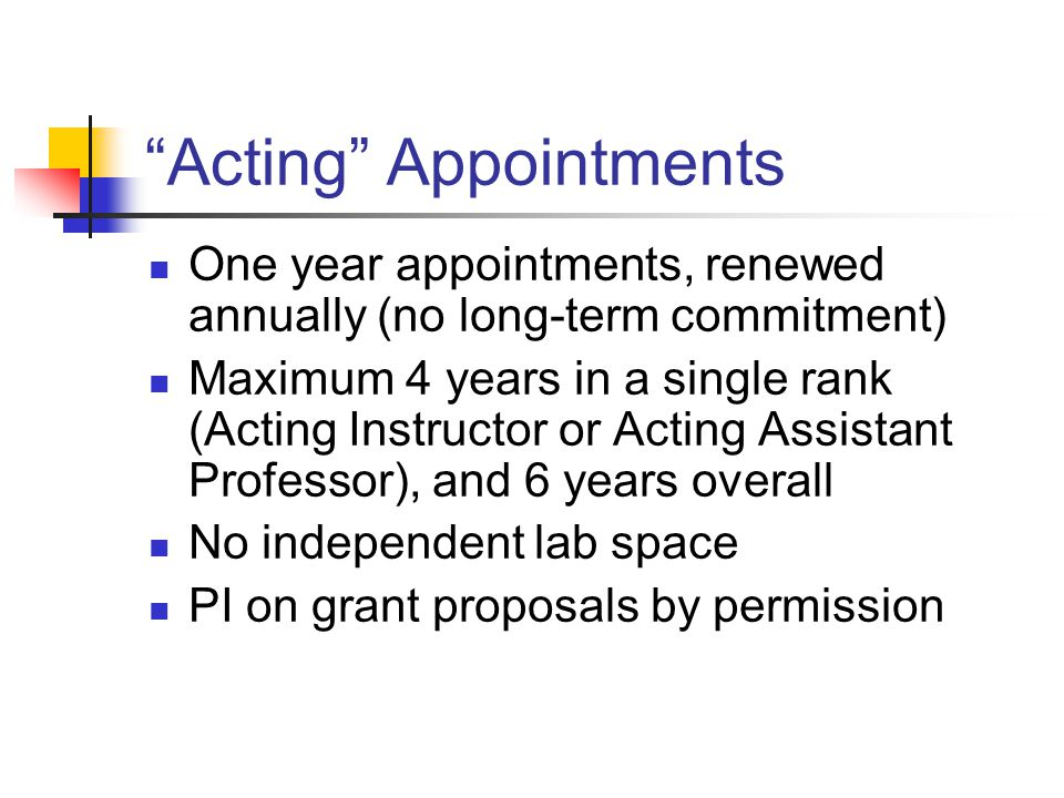 Acting Appointments One year appointments, renewed annually (no long-term commitment) Maximum 4 years in a single rank (Acting Instructor or Acting Assistant Professor), and 6 years overall No independent lab space PI on grant proposals by permission