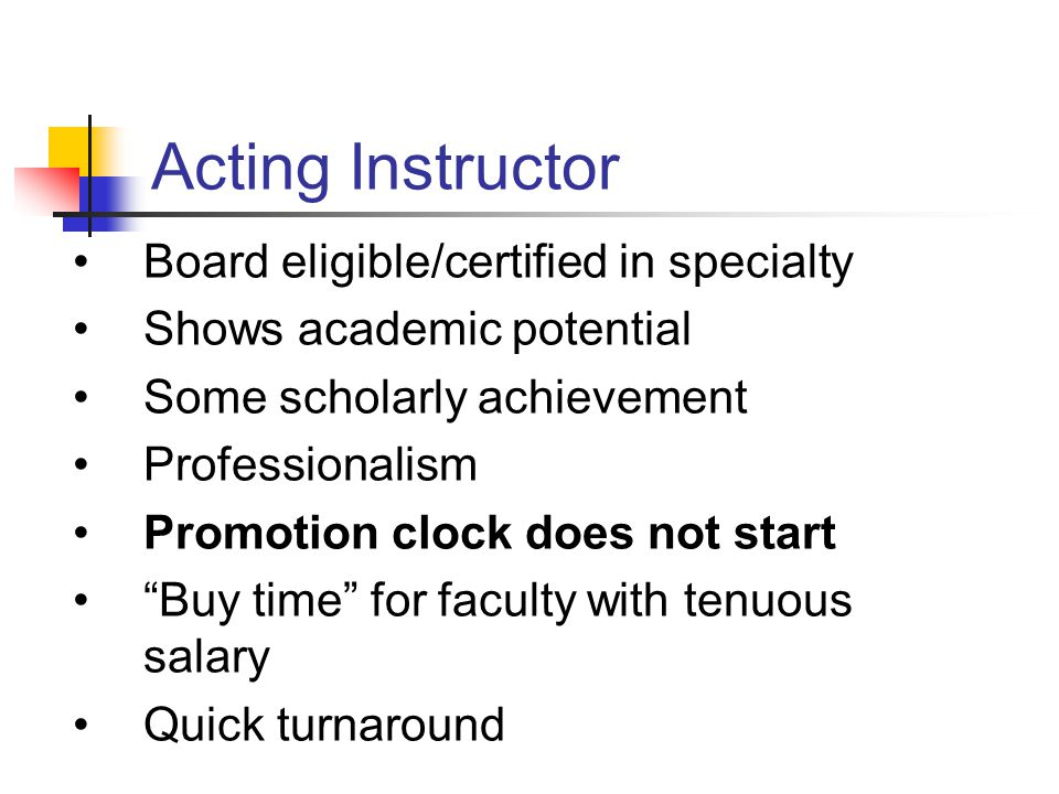 Acting Instructor Board eligible/certified in specialty Shows academic potential Some scholarly achievement Professionalism Promotion clock does not start Buy time for faculty with tenuous salary Quick turnaround