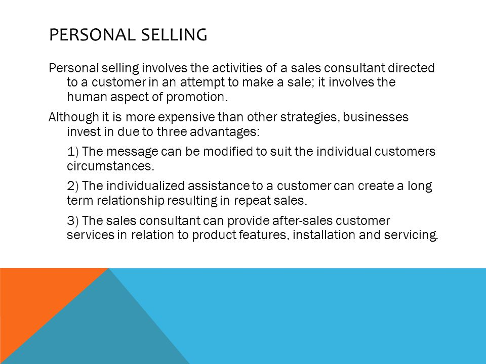 PERSONAL SELLING Personal selling involves the activities of a sales consultant directed to a customer in an attempt to make a sale; it involves the human aspect of promotion.