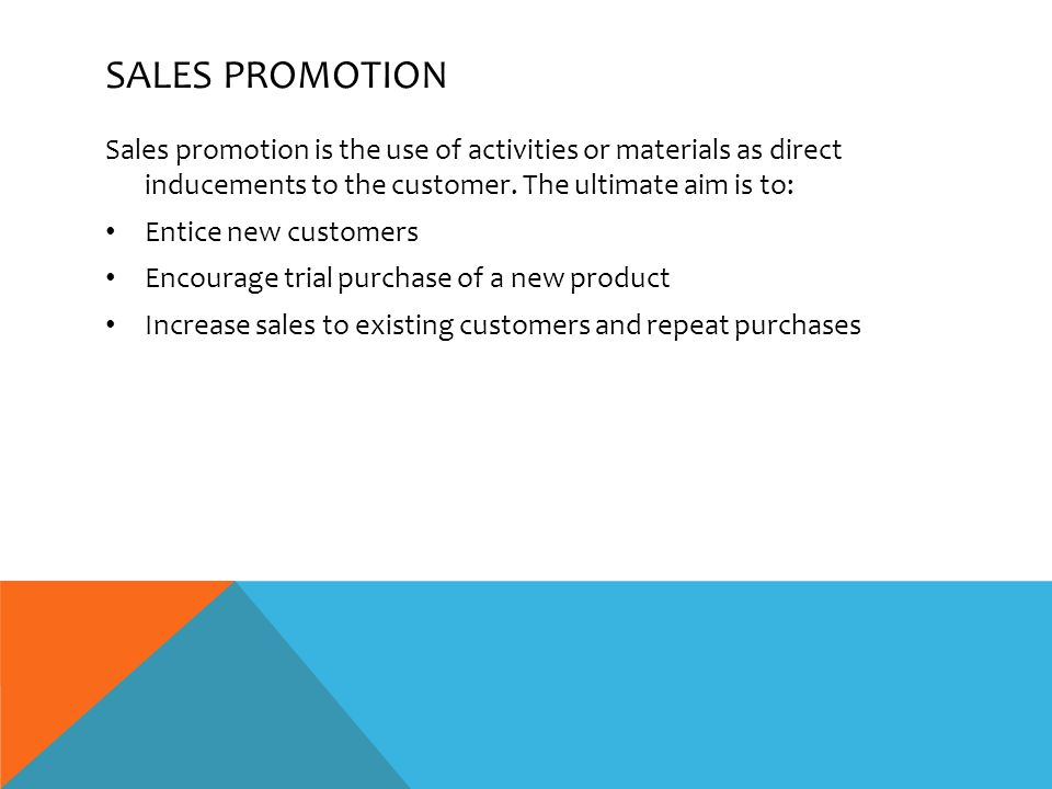 SALES PROMOTION Sales promotion is the use of activities or materials as direct inducements to the customer.