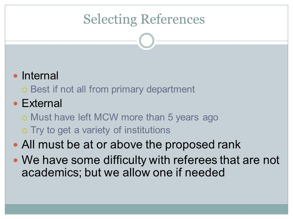 Selecting References Internal Best if not all from primary department External Must have left MCW more than 5 years ago Try to get a variety of institutions All must be at or above the proposed rank We have some difficulty with referees that are not academics; but we allow one if needed