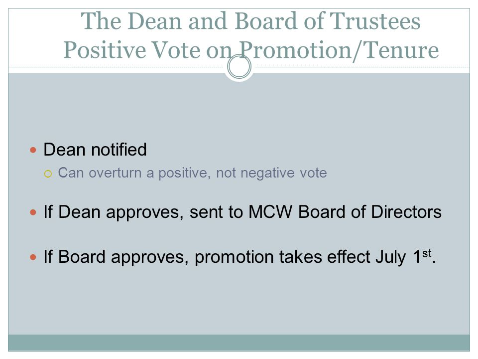 The Dean and Board of Trustees Positive Vote on Promotion/Tenure Dean notified Can overturn a positive, not negative vote If Dean approves, sent to MCW Board of Directors If Board approves, promotion takes effect July 1 st.