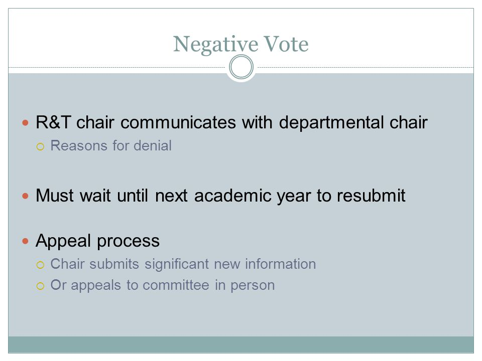 Negative Vote R&T chair communicates with departmental chair Reasons for denial Must wait until next academic year to resubmit Appeal process Chair submits significant new information Or appeals to committee in person