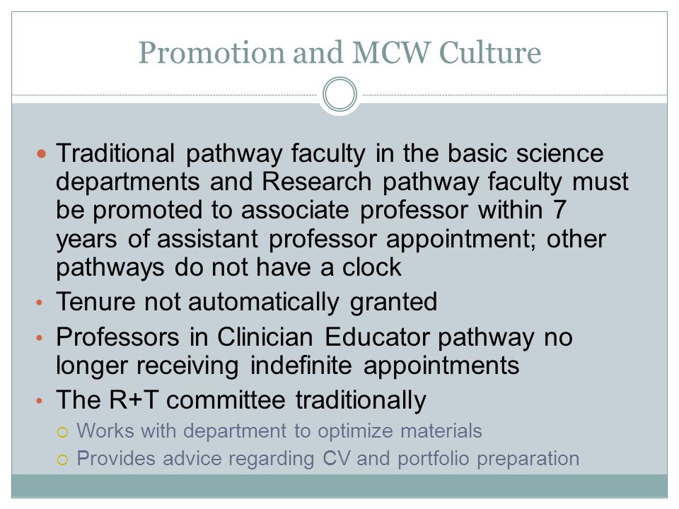 Promotion and MCW Culture Traditional pathway faculty in the basic science departments and Research pathway faculty must be promoted to associate professor within 7 years of assistant professor appointment; other pathways do not have a clock Tenure not automatically granted Professors in Clinician Educator pathway no longer receiving indefinite appointments The R+T committee traditionally Works with department to optimize materials Provides advice regarding CV and portfolio preparation