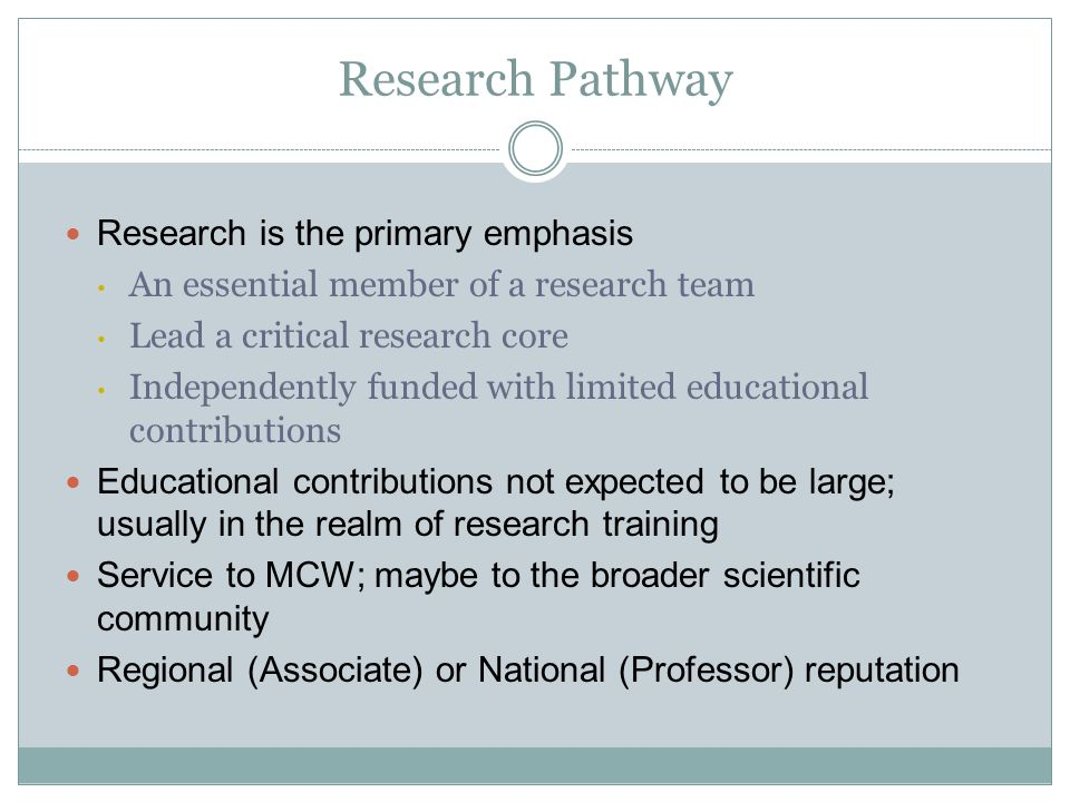Research Pathway Research is the primary emphasis An essential member of a research team Lead a critical research core Independently funded with limited educational contributions Educational contributions not expected to be large; usually in the realm of research training Service to MCW; maybe to the broader scientific community Regional (Associate) or National (Professor) reputation