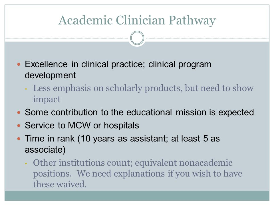 Academic Clinician Pathway Excellence in clinical practice; clinical program development Less emphasis on scholarly products, but need to show impact Some contribution to the educational mission is expected Service to MCW or hospitals Time in rank (10 years as assistant; at least 5 as associate) Other institutions count; equivalent nonacademic positions.