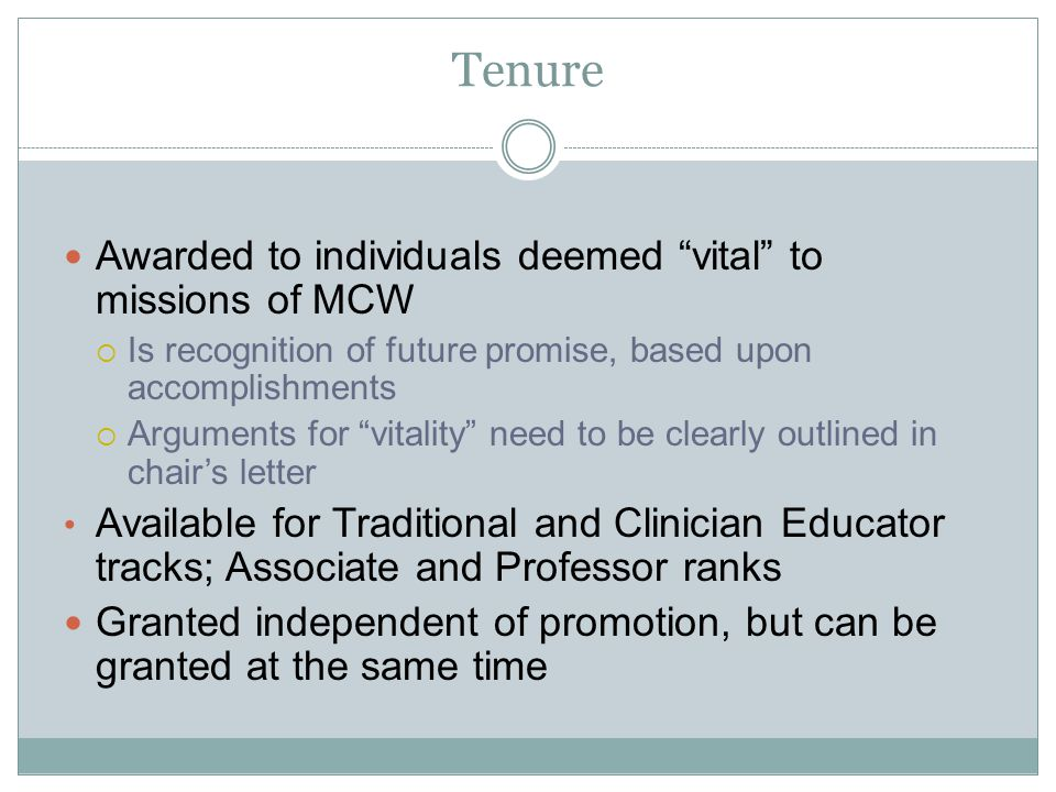 Tenure Awarded to individuals deemed vital to missions of MCW Is recognition of future promise, based upon accomplishments Arguments for vitality need to be clearly outlined in chairs letter Available for Traditional and Clinician Educator tracks; Associate and Professor ranks Granted independent of promotion, but can be granted at the same time