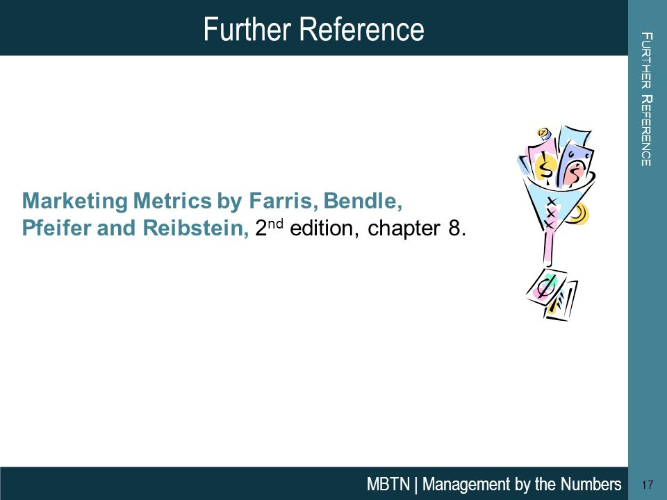 F URTHER R EFERENCE 17 Further Reference MBTN | Management by the Numbers Marketing Metrics by Farris, Bendle, Pfeifer and Reibstein, 2 nd edition, ch