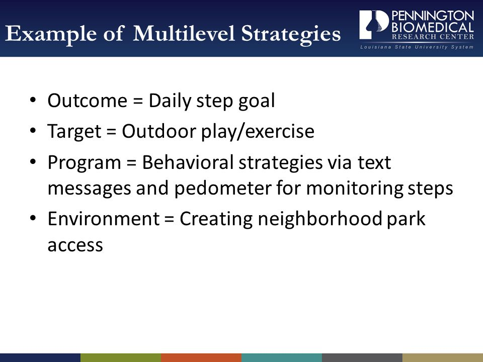 Outcome = Daily step goal Target = Outdoor play/exercise Program = Behavioral strategies via text messages and pedometer for monitoring steps Environment = Creating neighborhood park access Example of Multilevel Strategies