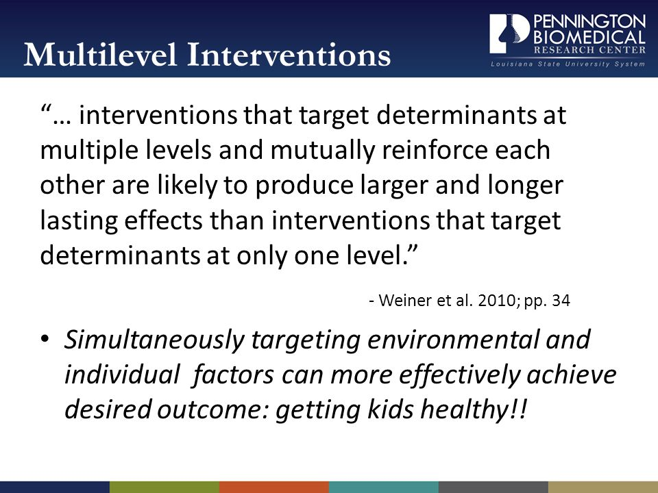 … interventions that target determinants at multiple levels and mutually reinforce each other are likely to produce larger and longer lasting effects than interventions that target determinants at only one level.