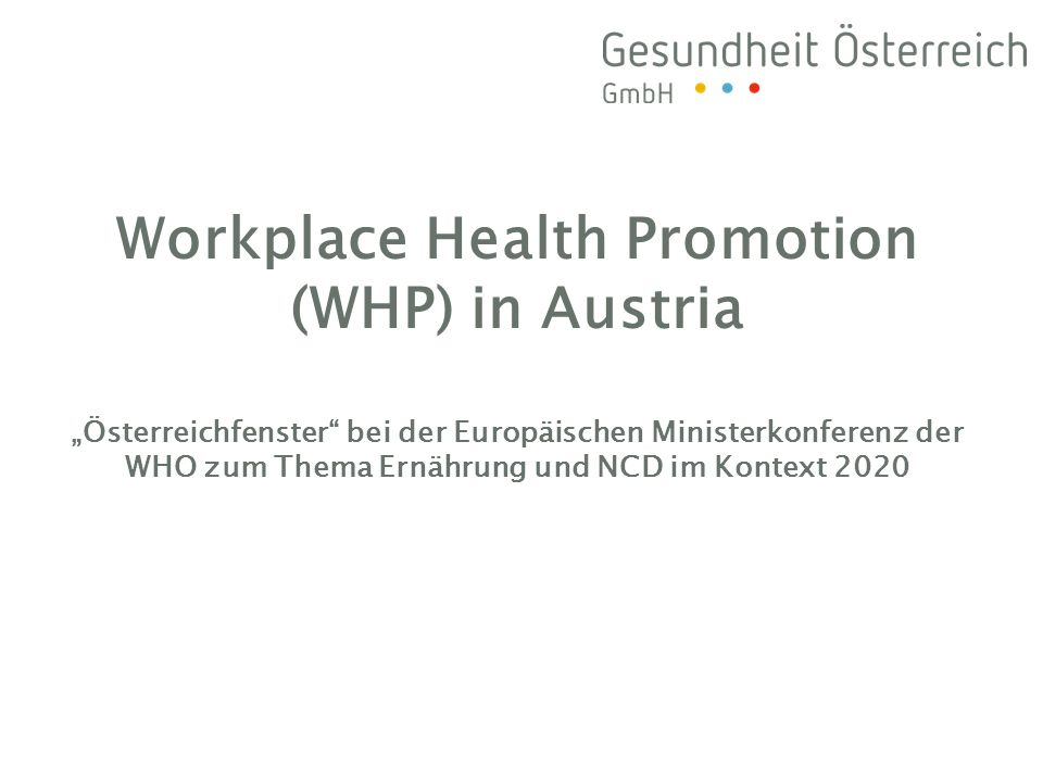 The Austrian Model of WHP »successful Austrian approach to high-quality and sustainable WHP: Austrian Network Workplace Health Promotion (built by social security institiutions and social partners) Fonds Gesundes Österreich (FGÖ) the national health promotion organisation »FGÖ funded more than 300 comprehensive WHP-projects »based on quality criteria of the Luxembourg Declaration on WHP in the EU (1997) and »correspond to the WHO Ottawa Charter (1986)