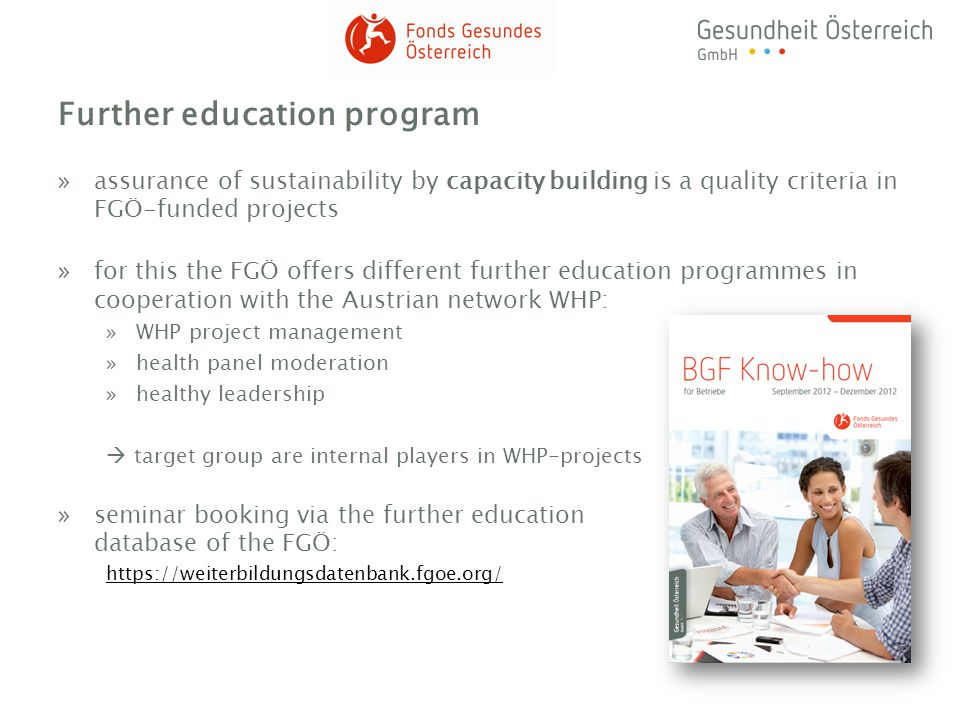 Further education program »assurance of sustainability by capacity building is a quality criteria in FGÖ-funded projects »for this the FGÖ offers different further education programmes in cooperation with the Austrian network WHP: »WHP project management »health panel moderation »healthy leadership target group are internal players in WHP-projects »seminar booking via the further education database of the FGÖ: https://weiterbildungsdatenbank.fgoe.org/