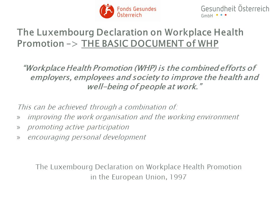 Funding of WHP-projects by the FGÖ »FGÖ = national competence center and central funding office for health promotion in Austria and one of the three business units of Gesundheit Österreich GmbH (GÖG) »Activities of the FGÖ are based on the health promotion act released in 1998 (Gesundheitsförderungsgesetz 1998) Workplace Health Promotion decided mentioned »the aim is to support companies in the implementation of WHP by impulse funding »funding of project-process ( co-funding of projects from the companys own budget or from other funding stakeholders), charges for the implementation of interventions and an infrastructural investment can not be accepted