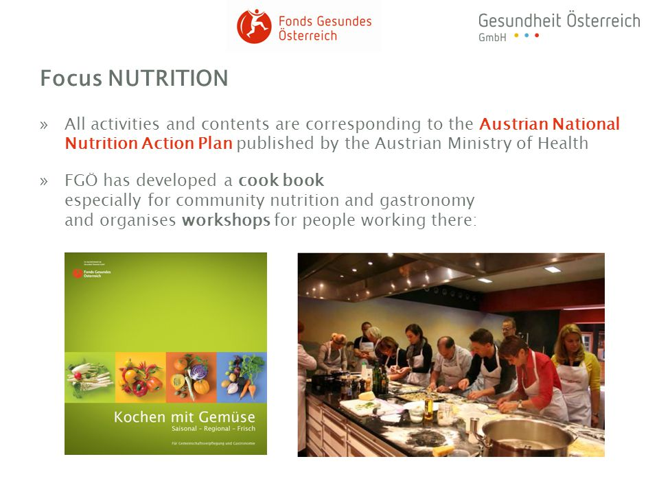 Focus NUTRITION »All activities and contents are corresponding to the Austrian National Nutrition Action Plan published by the Austrian Ministry of Health »FGÖ has developed a cook book especially for community nutrition and gastronomy and organises workshops for people working there: