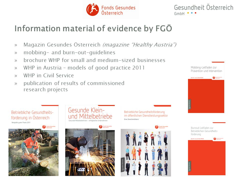 Information material of evidence by FGÖ »Magazin Gesundes Österreich (magazine Healthy Austria) »mobbing- and burn-out-guidelines »brochure WHP for small and medium-sized businesses »WHP in Austria – models of good practice 2011 »WHP in Civil Service »publication of results of commissioned research projects