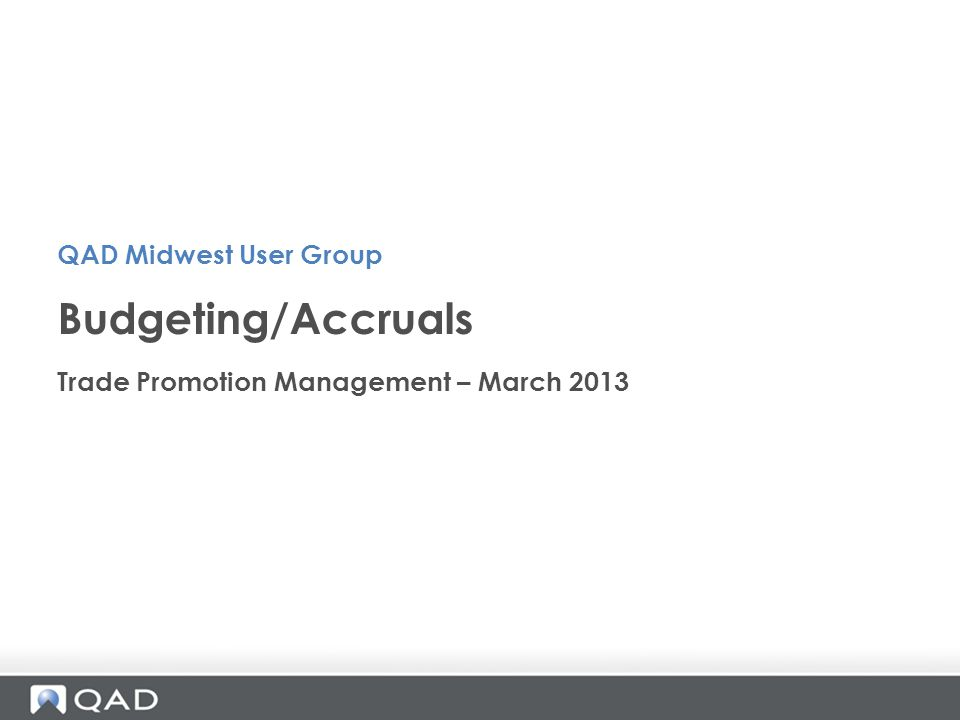 Trade Promotion Management – March 2013 Budgeting/Accruals QAD Midwest User Group