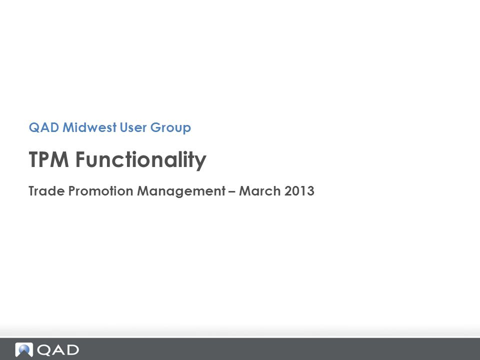 Trade Promotion Management – March 2013 TPM Functionality QAD Midwest User Group