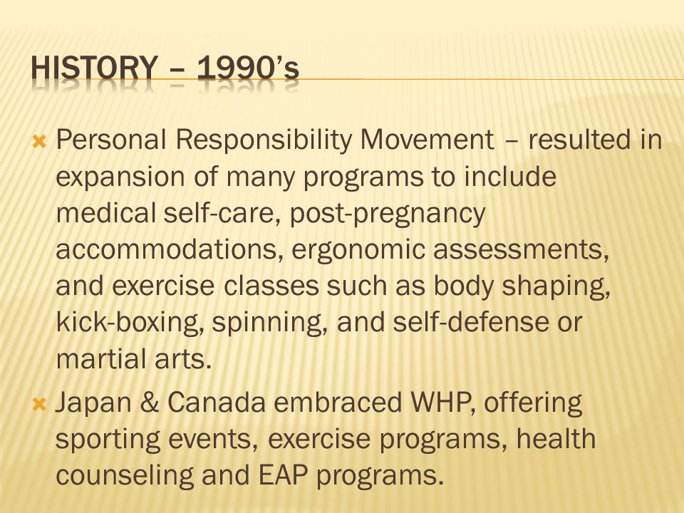 Personal Responsibility Movement – resulted in expansion of many programs to include medical self-care, post-pregnancy accommodations, ergonomic asses