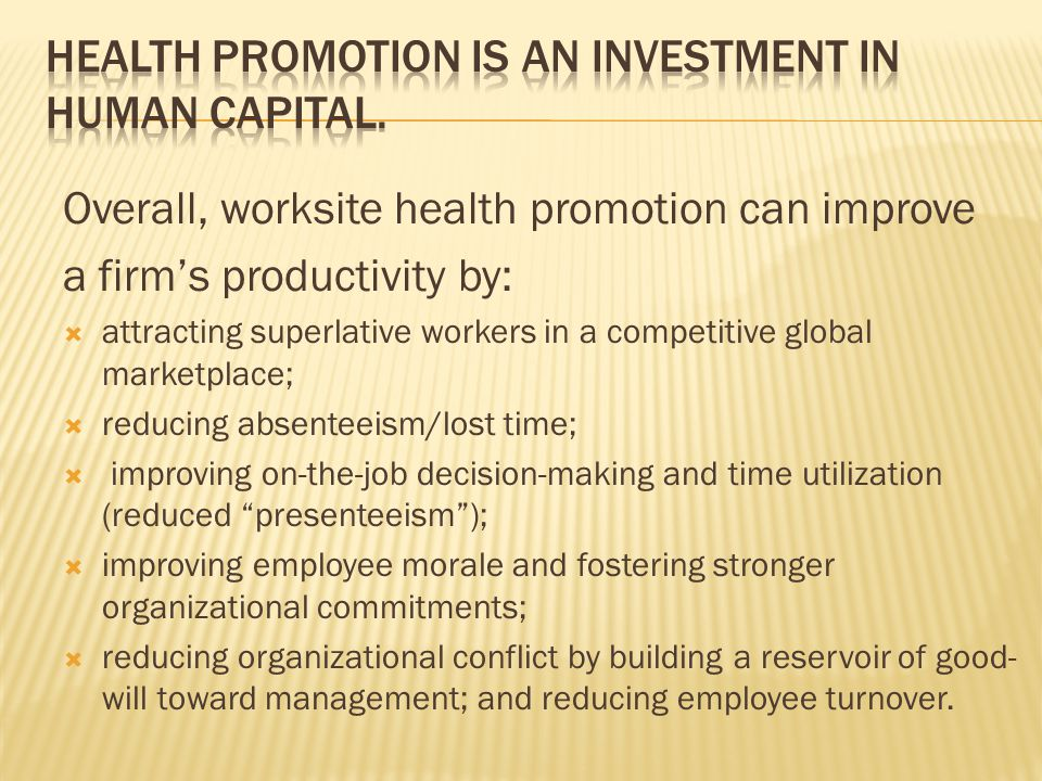 Overall, worksite health promotion can improve a firms productivity by: attracting superlative workers in a competitive global marketplace; reducing a