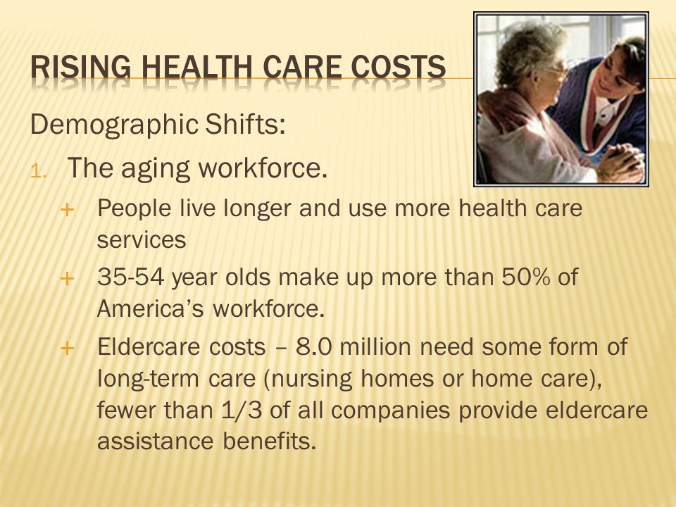 Demographic Shifts: 1. The aging workforce. People live longer and use more health care services 35-54 year olds make up more than 50% of Americas wor