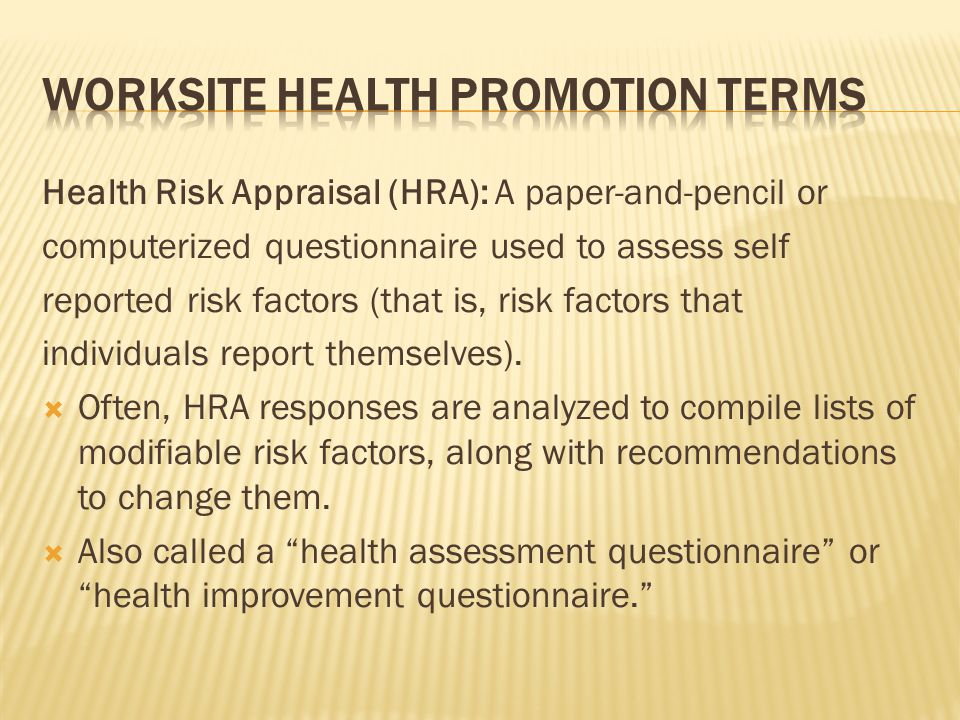 Health Risk Appraisal (HRA): A paper-and-pencil or computerized questionnaire used to assess self reported risk factors (that is, risk factors that in