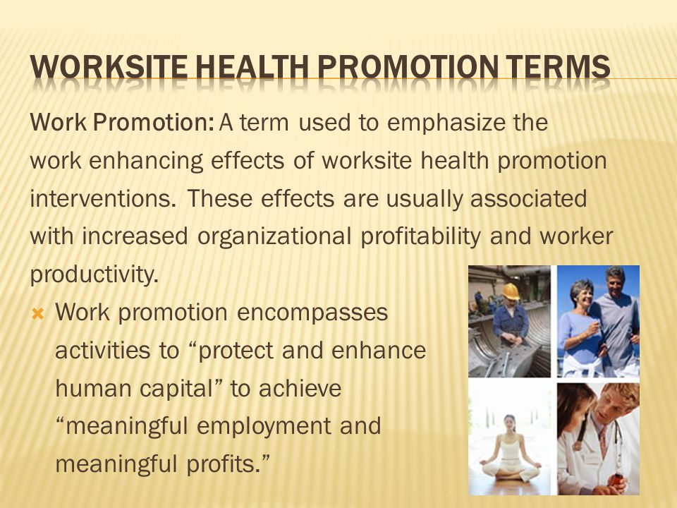 Work Promotion: A term used to emphasize the work enhancing effects of worksite health promotion interventions. These effects are usually associated w