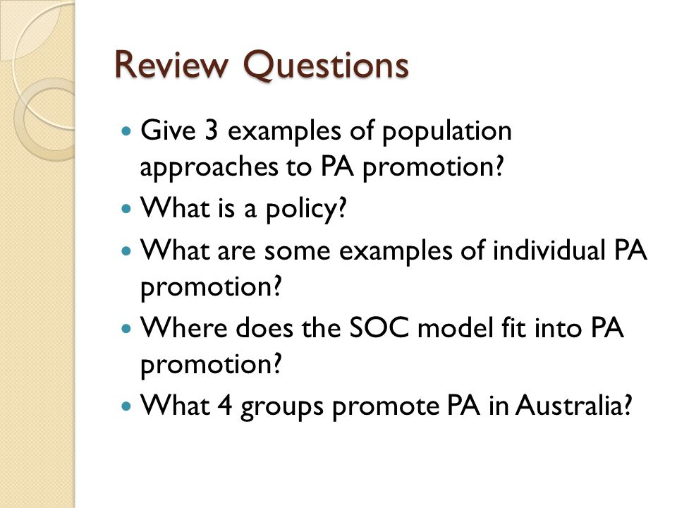Review Questions Give 3 examples of population approaches to PA promotion.