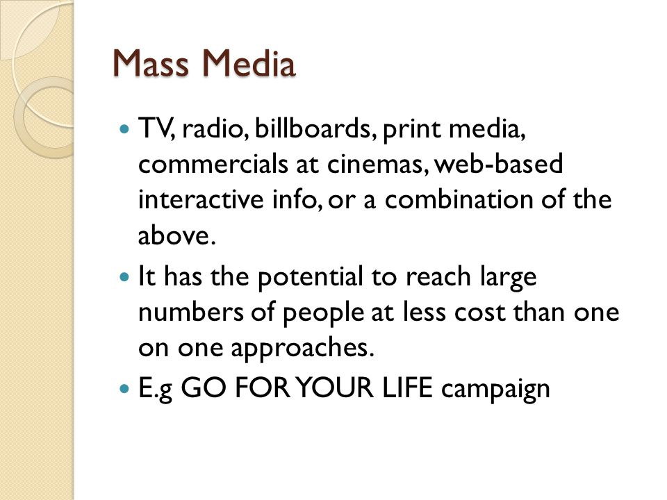 Mass Media TV, radio, billboards, print media, commercials at cinemas, web-based interactive info, or a combination of the above.