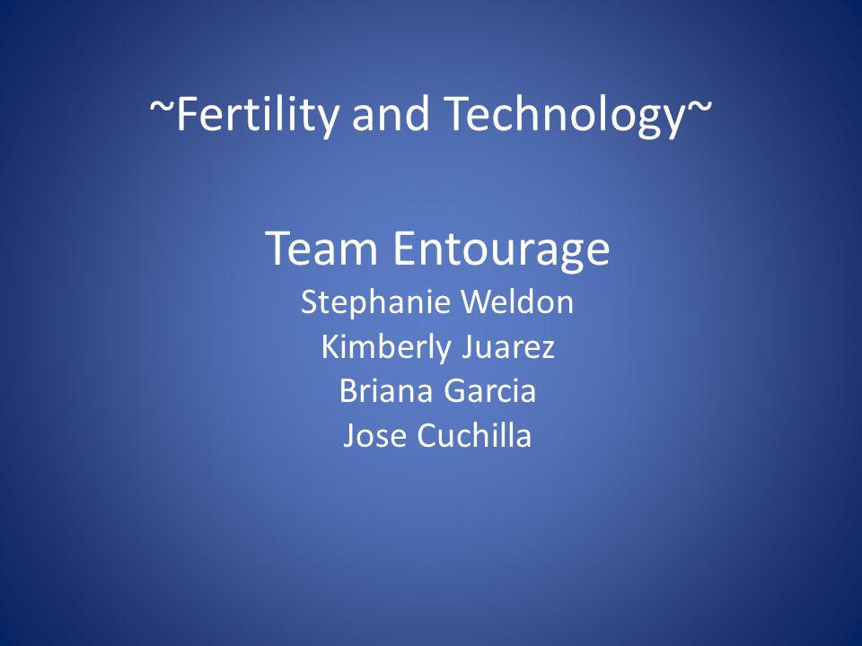 ~Fertility and Technology~ Team Entourage Stephanie Weldon Kimberly Juarez Briana Garcia Jose Cuchilla